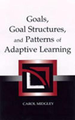 Goals, Goal Structures, and Patterns of Adaptive Learning