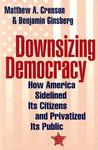 Downsizing Democracy: How America Sidelined Its Citizens and Privatized Its Public