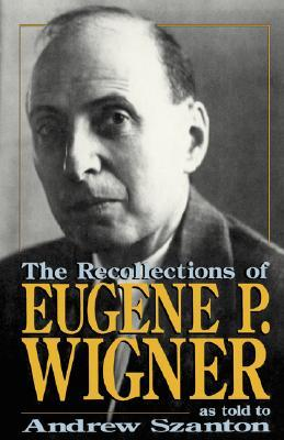 The Recollections Of Eugene P. Wigner by Eugene Paul Wigner