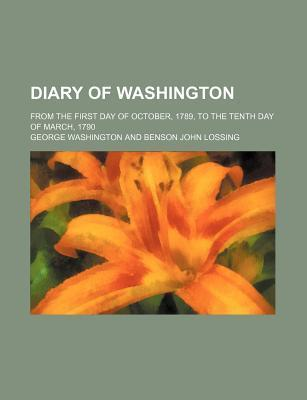 Diary of Washington; From the First Day of October, 1789, to the Tenth Day of March, 1790