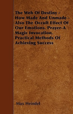 The Web of Destiny - How Made and Unmade - Also the Occult Effect of Our Emotions. Prayer-A Magic Invocation. Practical Methods of Achieving Success