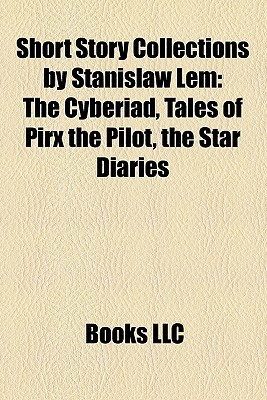 Short Story Collections by Stanislaw Lem: The Cyberiad, Tales of Pirx the Pilot, the Star Diaries