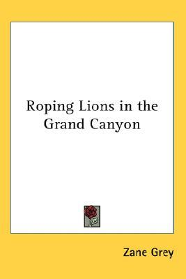 Roping Lions in the Grand Canyon by Zane Grey
