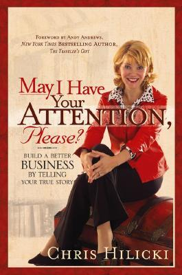May I Have Your Attention Please: Build a Better Business by Telling Your True Story