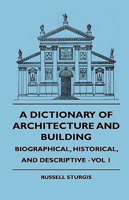 A Dictionary of Architecture and Building - Biographical, Historical, and Descriptive - Vol 1