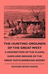 The Hunting Grounds of the Great West - A Description of the Plains, Game and Indians of the Great Noth American Desert