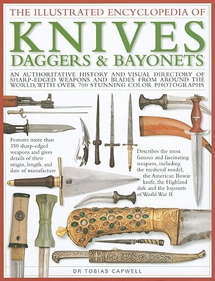 The Illustrated Encyclopedia of Knives, Daggers & Bayonets: An Authoritative History and Visual Directory of Small Edged Weapons from Around the World, Shown in Over 700 Stunning Colour Photographs