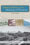 Desert Visions and the Making of Phoenix, 1860-2009 by Philip VanderMeer