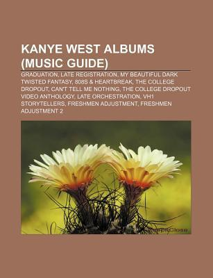 Kanye West Albums (Music Guide): Graduation, Late Registration, My Beautiful Dark Twisted Fantasy, 808s & Heartbreak, the College Dropout