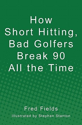 How Short Hitting, Bad Golfers Break 90 All the Time by Fred Fields