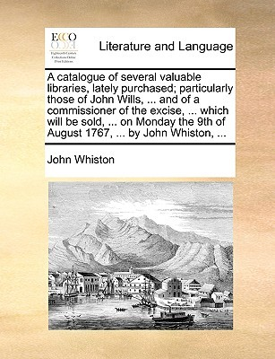 A Catalogue of Several Valuable Libraries, Lately Purchased; Particularly Those of John Wills, ... and of a Commissioner of the Excise, ... Which Will Be Sold, ... on Monday the 9th of August 1767, ... by John Whiston, ...