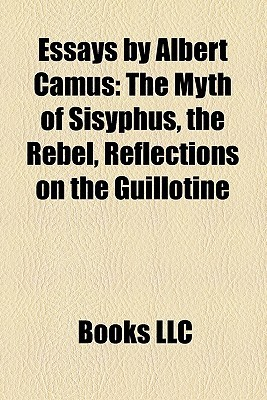 Essays by Albert Camus: The Myth of Sisyphus, the Rebel, Reflections on the Guillotine