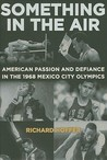 Something in the Air: The Story of American Passion and Defiance in the 1968 Mexico City Olympics