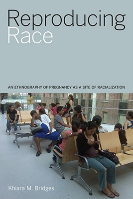 Reproducing Race: An Ethnography of Pregnancy as a Site of Racialization