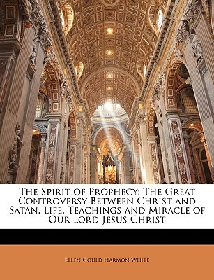 The Spirit of Prophecy: The Great Controversy Between Christ and Satan. Life, Teachings and Miracle of Our Lord Jesus Christ