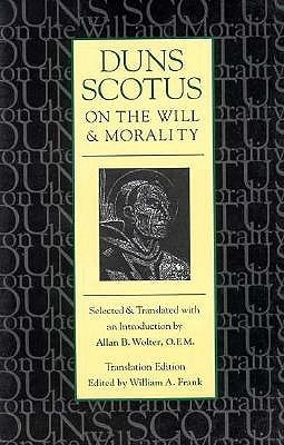 Duns Scotus on the Will and Morality: Selected and Translated with an Introduction by Allen B. Wolter, O.F.M.