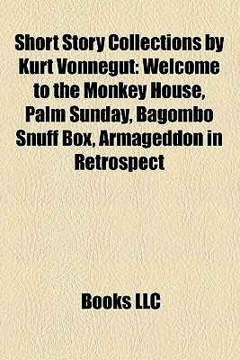 Short Story Collections by Kurt Vonnegut: Welcome to the Monkey House, Palm Sunday, Bagombo Snuff Box, Armageddon in Retrospect