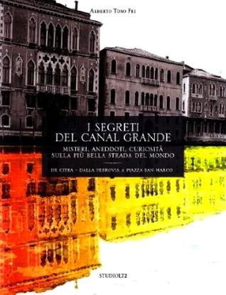 I segreti del Canal Grande. Misteri, aneddoti, curiosità sulla più bella strada del mondo