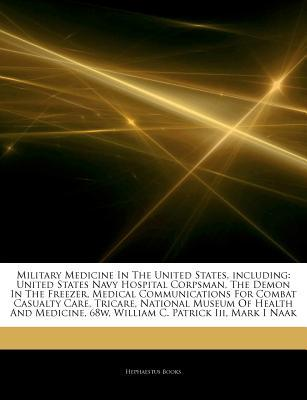 Articles on Military Medicine in the United States, Including: United States Navy Hospital Corpsman, the Demon in the Freezer, Medical Communications for Combat Casualty Care, Tricare, National Museum of Health and Medicine, 68w