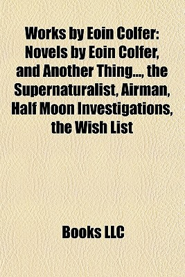 Works by Eoin Colfer (Study Guide): Novels by Eoin Colfer, and Another Thing..., the Supernaturalist, Airman, Half Moon Investigations