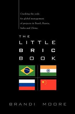 The Little Bric Book: Cracking the Code for Global Management of Projects in Brazil, Russia, India and China. by Brandi Moore
