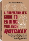 A Professionala (TM)S Guide to Ending Violence Quickly: How Bouncers, Bodyguards, and Other Security Professionals Handle Ugly Situations