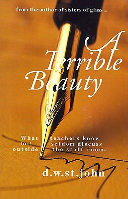 A Terrible Beauty: What Teachers Know But Seldom Discuss Outside the Staff Room..