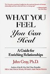 What You Feel, You Can Heal by John Gray