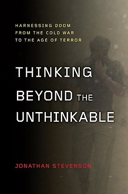Thinking Beyond the Unthinkable: Harnessing Doom from the Cold War to the Age of Terror