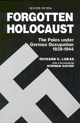 Forgotten Holocaust: The Poles Under German Occupation, 1939-1944 by Richard C. Lukas