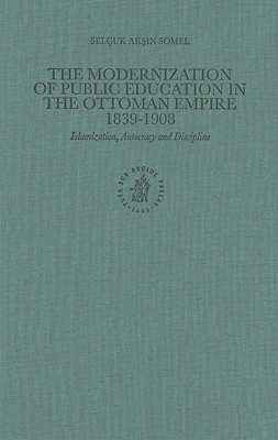 The Modernization of Public Education in the Ottoman Empire, 1839-1908: Islamization, Autocracy and Discipline