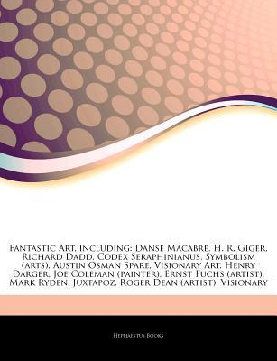 Articles on Fantastic Art, Including: Danse Macabre, H. R. Giger, Richard Dadd, Codex Seraphinianus, Symbolism (Arts), Austin Osman Spare, Visionary Art, Henry Darger, Joe Coleman (Painter), Ernst Fuchs (Artist), Mark Ryden, Juxtapoz