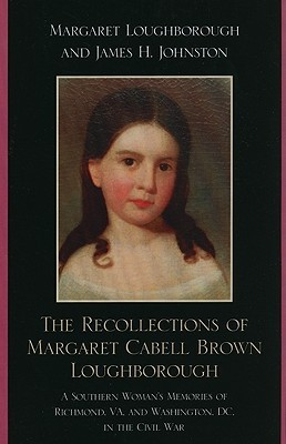 The Recollections of Margaret Cabell Brown Loughborough: A Southern Woman's Memories of Richmond, VA, and Washington, DC, in the Civil War