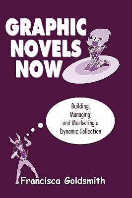 Graphic Novels Now: Building, Managing, and Marketing a Dynamic Collection