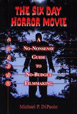 The Six Day Horror Movie: A No-Nonsense Guide to No-Budget Filmmaking