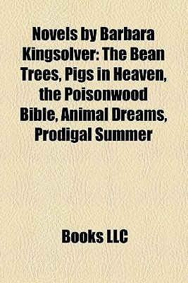 Novels by Barbara Kingsolver: The Bean Trees, Pigs in Heaven, the Poisonwood Bible, Animal Dreams, Prodigal Summer