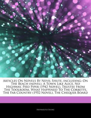 Articles on Novels by Nevil Shute, Including: On the Beach (Novel), a Town Like Alice, No Highway, Pied Piper (1942 Novel), Trustee from the Toolroom, What Happened to the Corbetts, the Far Country (1952 Novel), the Chequer Board