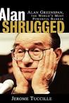 Alan Shrugged: Alan Greenspan, the World's Most Powerful Banker