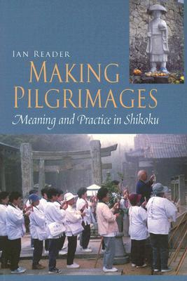 Making Pilgrimages: Meaning and Practice in Shikoku by Ian Reader