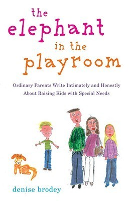 The Elephant in the Playroom: Ordinary Parents Write Intimately and Honestly About Raising Kids with Special N eeds