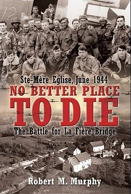 No Better Place to Die: Ste-Mere Eglise, June 1944--The Battle for La Fiere Bridge