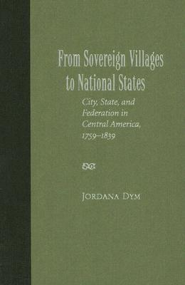 From Sovereign Villages to National States: City, State, and Federation in Central America, 1759-1839