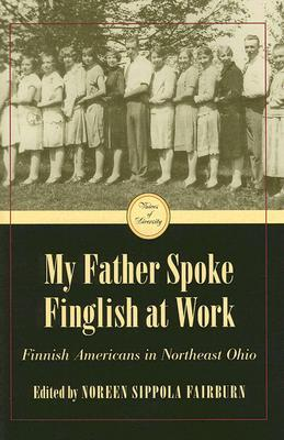 My Father Spoke Finglish at Work: Finnish Americans in Northeastern Ohio