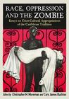 Race, Oppression and the Zombie: Essays on Cross-Cultural Appropriations of the Caribbean Tradition