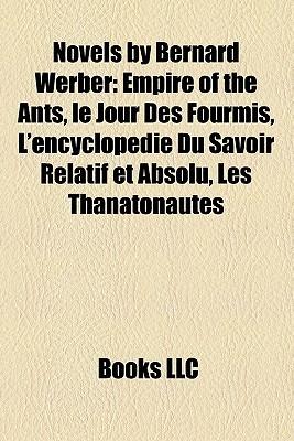 Novels by Bernard Werber: Empire of the Ants, le Jour Des Fourmis, L'encyclopédie Du Savoir Relatif et Absolu, Les Thanatonautes