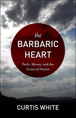 Barbaric Heart: Faith, Money, and the Crisis of Nature