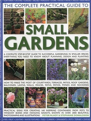 The Complete Practical Guide To Small Gardens: Practical Ideas For Creating 160 Inspiring Containers From Pots To Window Boxes And Hanging Baskets, Shown ... 2000 Beautiful Photographs And Illustrations