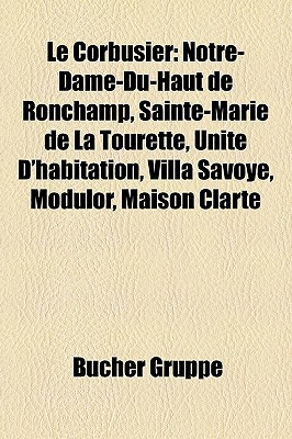 Le Corbusier: Notre-Dame-Du-Haut de Ronchamp, Sainte-Marie de La Tourette, Unit D'Habitation, Villa Savoye, Modulor, Maison Clart