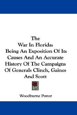The War in Florida: Being an Exposition of Its Causes and an Accurate History of the Campaigns of Generals Clinch, Gaines and Scott