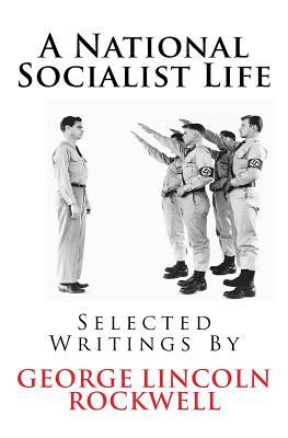 A National Socialist Life: Selected Writings by George Lincoln Rockwell
